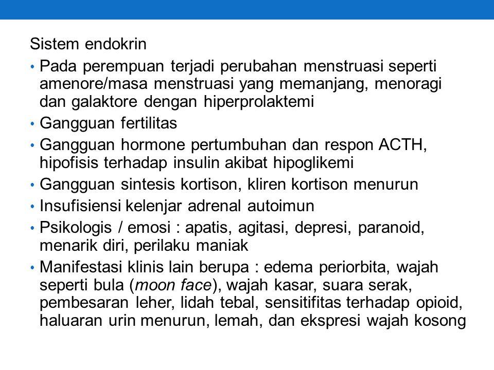 Sistem endokrin Pada perempuan terjadi perubahan menstruasi seperti amenore/masa menstruasi yang memanjang, menoragi dan galaktore dengan hiperprolaktemi Gangguan fertilitas Gangguan hormone pertumbuhan dan respon ACTH, hipofisis terhadap insulin akibat hipoglikemi Gangguan sintesis kortison, kliren kortison menurun Insufisiensi kelenjar adrenal autoimun Psikologis / emosi : apatis, agitasi, depresi, paranoid, menarik diri, perilaku maniak Manifestasi klinis lain berupa : edema periorbita, wajah seperti bula (moon face), wajah kasar, suara serak, pembesaran leher, lidah tebal, sensitifitas terhadap opioid, haluaran urin menurun, lemah, dan ekspresi wajah kosong