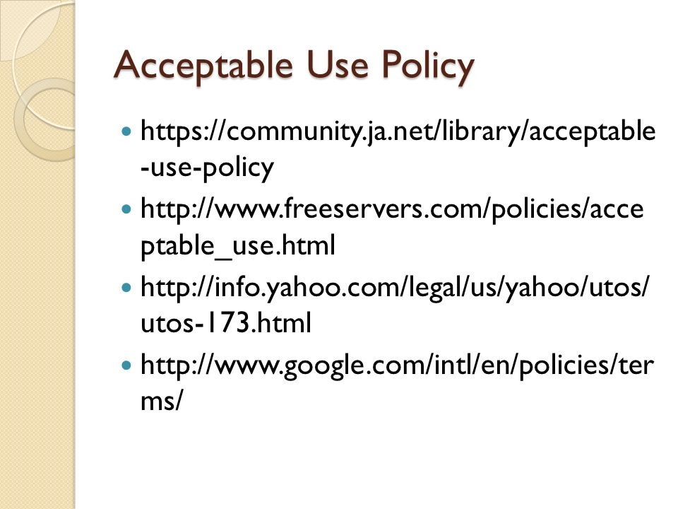 Acceptable Use Policy https://community.ja.net/library/acceptable -use-policy http://www.freeservers.com/policies/acce ptable_use.html http://info.yah
