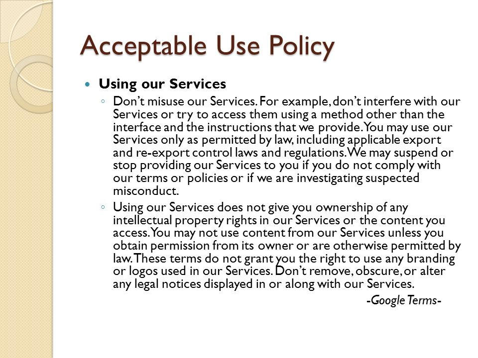 Acceptable Use Policy Using our Services ◦ Don't misuse our Services. For example, don't interfere with our Services or try to access them using a met