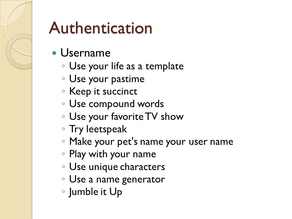 Authentication ◦ Use your life as a template ◦ Use your pastime ◦ Keep it succinct ◦ Use compound words ◦ Use your favorite TV show ◦ Try leetspeak ◦