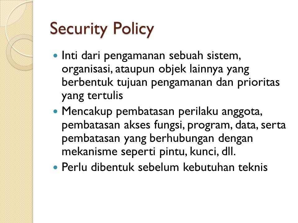 Security Policy Inti dari pengamanan sebuah sistem, organisasi, ataupun objek lainnya yang berbentuk tujuan pengamanan dan prioritas yang tertulis Mencakup pembatasan perilaku anggota, pembatasan akses fungsi, program, data, serta pembatasan yang berhubungan dengan mekanisme seperti pintu, kunci, dll.