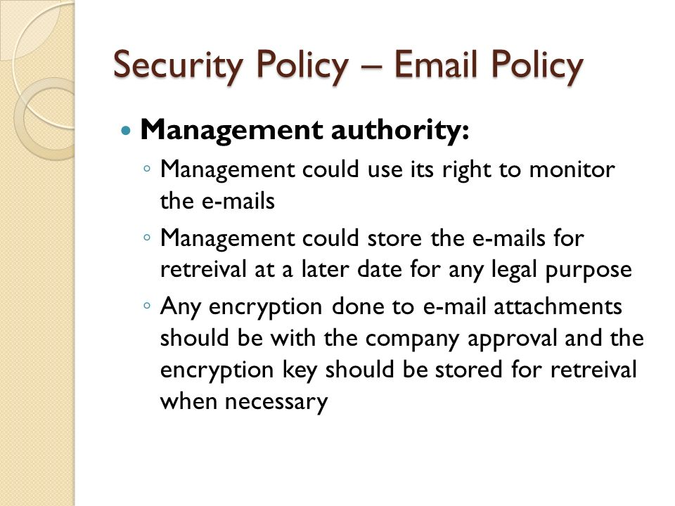 Security Policy – Email Policy Management authority: ◦ Management could use its right to monitor the e-mails ◦ Management could store the e-mails for