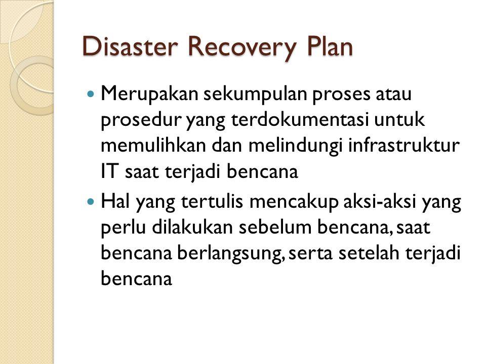 Disaster Recovery Plan Merupakan sekumpulan proses atau prosedur yang terdokumentasi untuk memulihkan dan melindungi infrastruktur IT saat terjadi bencana Hal yang tertulis mencakup aksi-aksi yang perlu dilakukan sebelum bencana, saat bencana berlangsung, serta setelah terjadi bencana