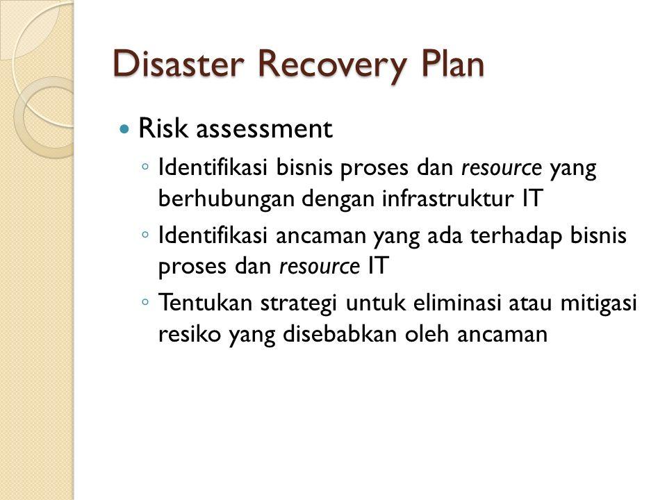 Disaster Recovery Plan Risk assessment ◦ Identifikasi bisnis proses dan resource yang berhubungan dengan infrastruktur IT ◦ Identifikasi ancaman yang ada terhadap bisnis proses dan resource IT ◦ Tentukan strategi untuk eliminasi atau mitigasi resiko yang disebabkan oleh ancaman