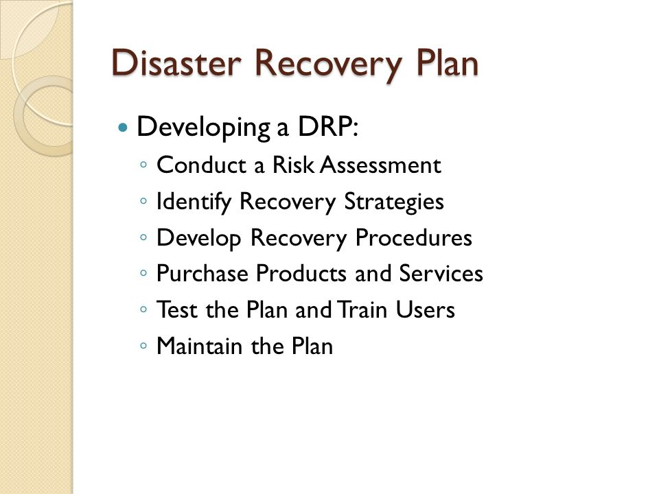 Disaster Recovery Plan Developing a DRP: ◦ Conduct a Risk Assessment ◦ Identify Recovery Strategies ◦ Develop Recovery Procedures ◦ Purchase Products