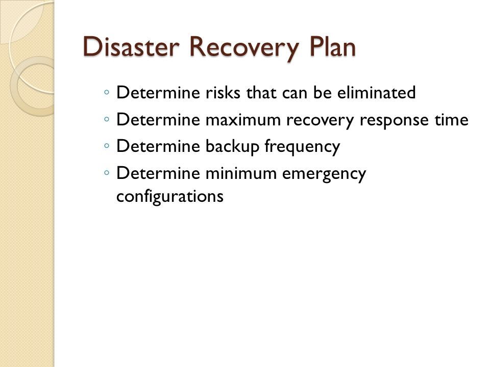 Disaster Recovery Plan ◦ Determine risks that can be eliminated ◦ Determine maximum recovery response time ◦ Determine backup frequency ◦ Determine mi