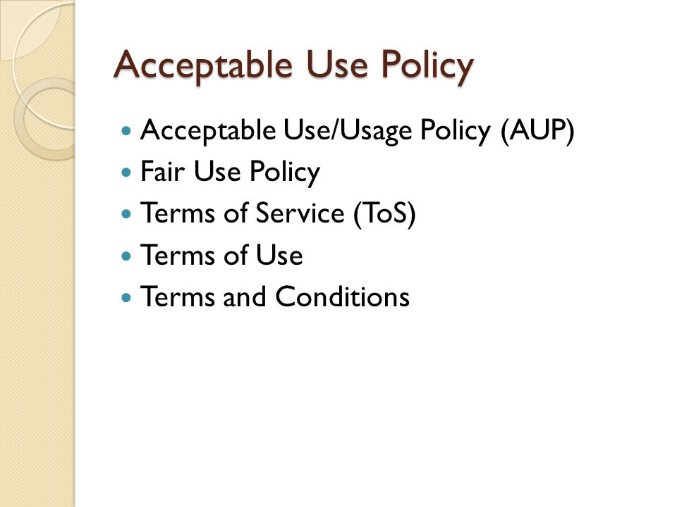 Acceptable Use Policy Acceptable Use/Usage Policy (AUP) Fair Use Policy Terms of Service (ToS) Terms of Use Terms and Conditions