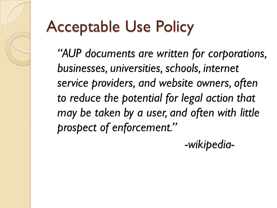 Acceptable Use Policy https://community.ja.net/library/acceptable -use-policy http://www.freeservers.com/policies/acce ptable_use.html http://info.yahoo.com/legal/us/yahoo/utos/ utos-173.html http://www.google.com/intl/en/policies/ter ms/
