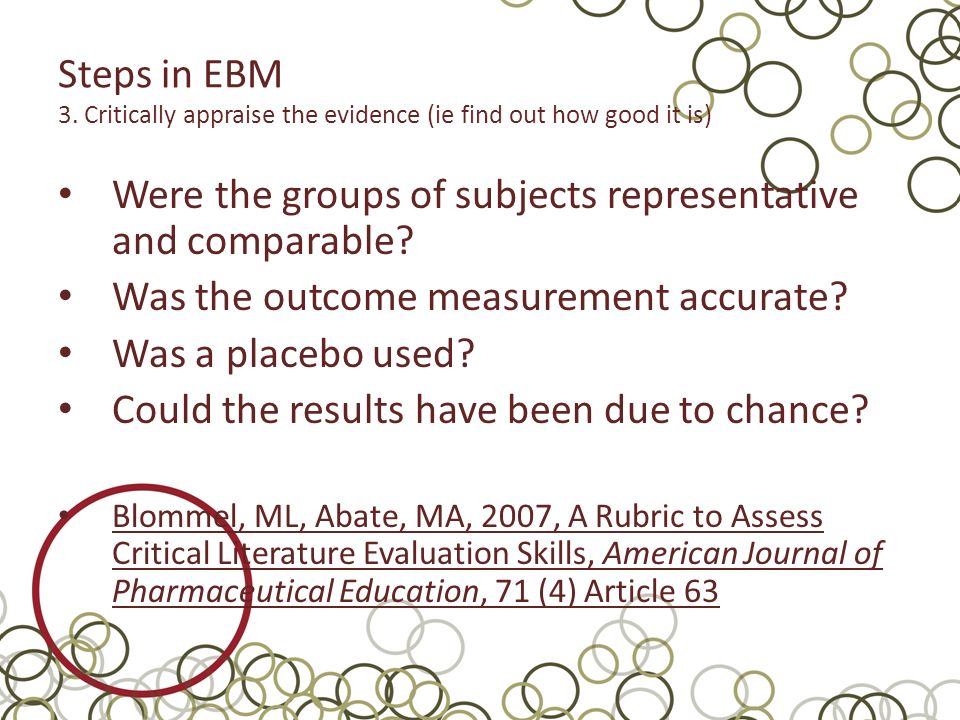 Steps in EBM 3. Critically appraise the evidence (ie find out how good it is) Were the groups of subjects representative and comparable? Was the outco