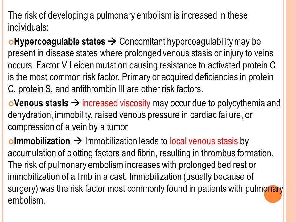 The risk of developing a pulmonary embolism is increased in these individuals: Hypercoagulable states  Concomitant hypercoagulability may be present