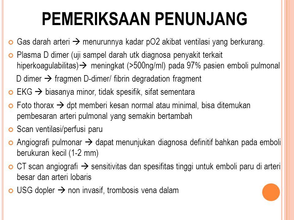 PEMERIKSAAN PENUNJANG Gas darah arteri  menurunnya kadar pO2 akibat ventilasi yang berkurang. Plasma D dimer (uji sampel darah utk diagnosa penyakit