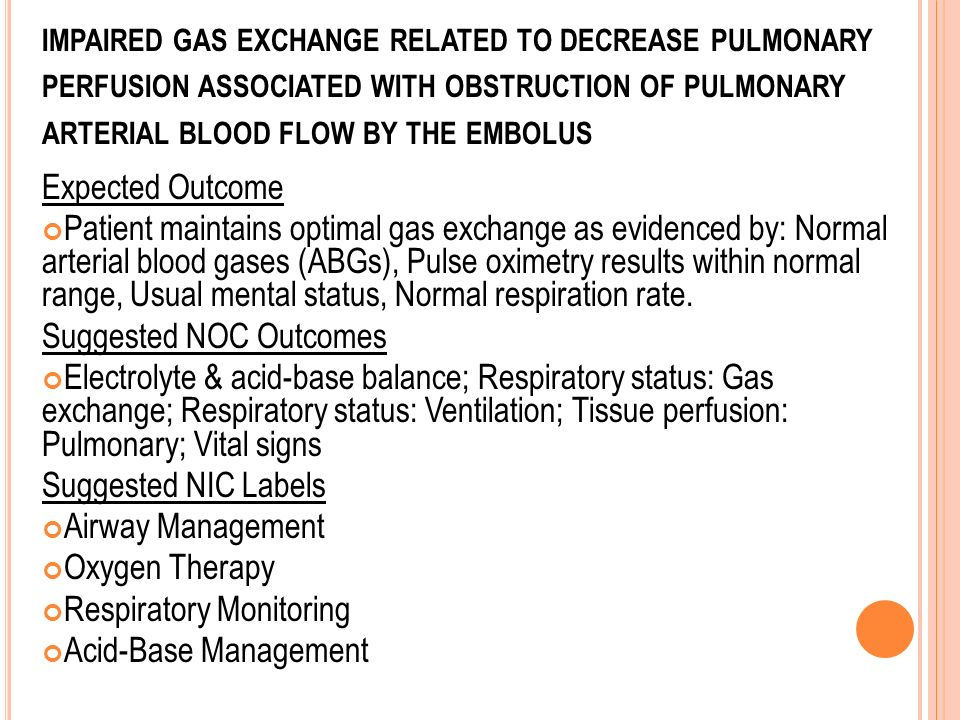 IMPAIRED GAS EXCHANGE RELATED TO DECREASE PULMONARY PERFUSION ASSOCIATED WITH OBSTRUCTION OF PULMONARY ARTERIAL BLOOD FLOW BY THE EMBOLUS Expected Out