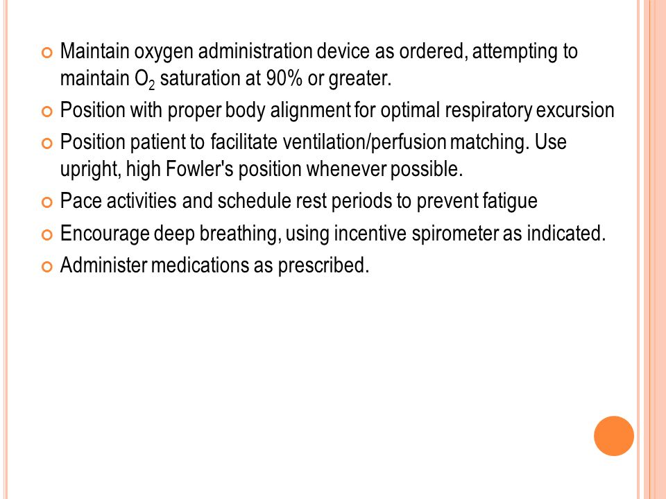 Maintain oxygen administration device as ordered, attempting to maintain O 2 saturation at 90% or greater. Position with proper body alignment for opt
