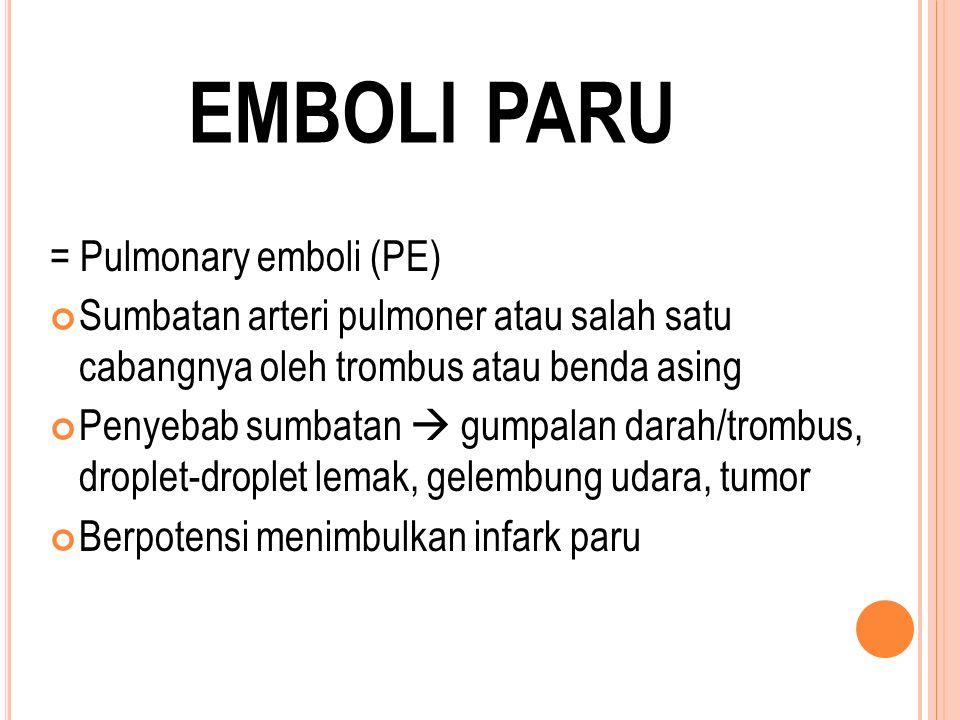 EMBOLI PARU = Pulmonary emboli (PE) Sumbatan arteri pulmoner atau salah satu cabangnya oleh trombus atau benda asing Penyebab sumbatan  gumpalan darah/trombus, droplet-droplet lemak, gelembung udara, tumor Berpotensi menimbulkan infark paru
