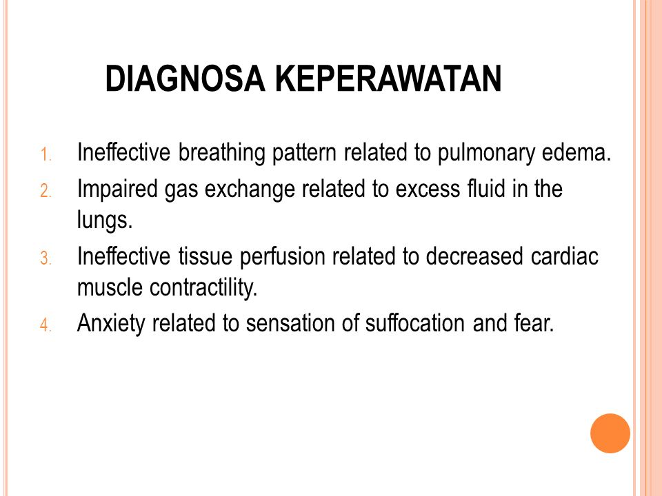 DIAGNOSA KEPERAWATAN 1. Ineffective breathing pattern related to pulmonary edema. 2. Impaired gas exchange related to excess fluid in the lungs. 3. In