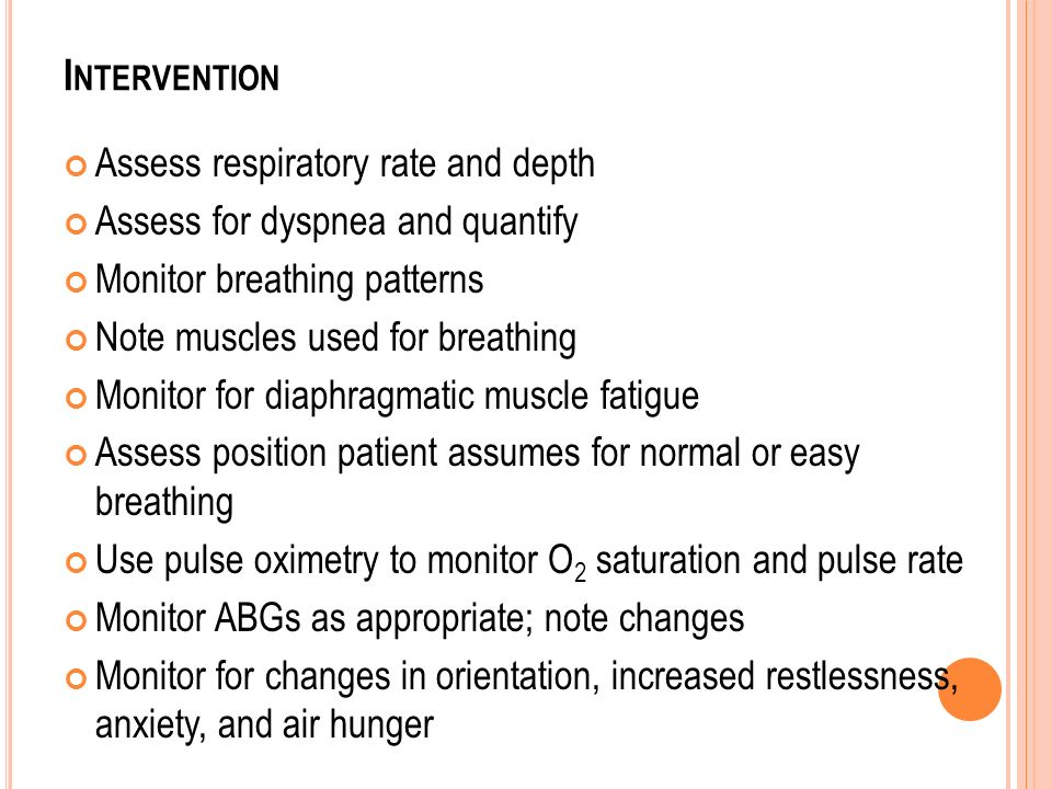 I NTERVENTION Assess respiratory rate and depth Assess for dyspnea and quantify Monitor breathing patterns Note muscles used for breathing Monitor for