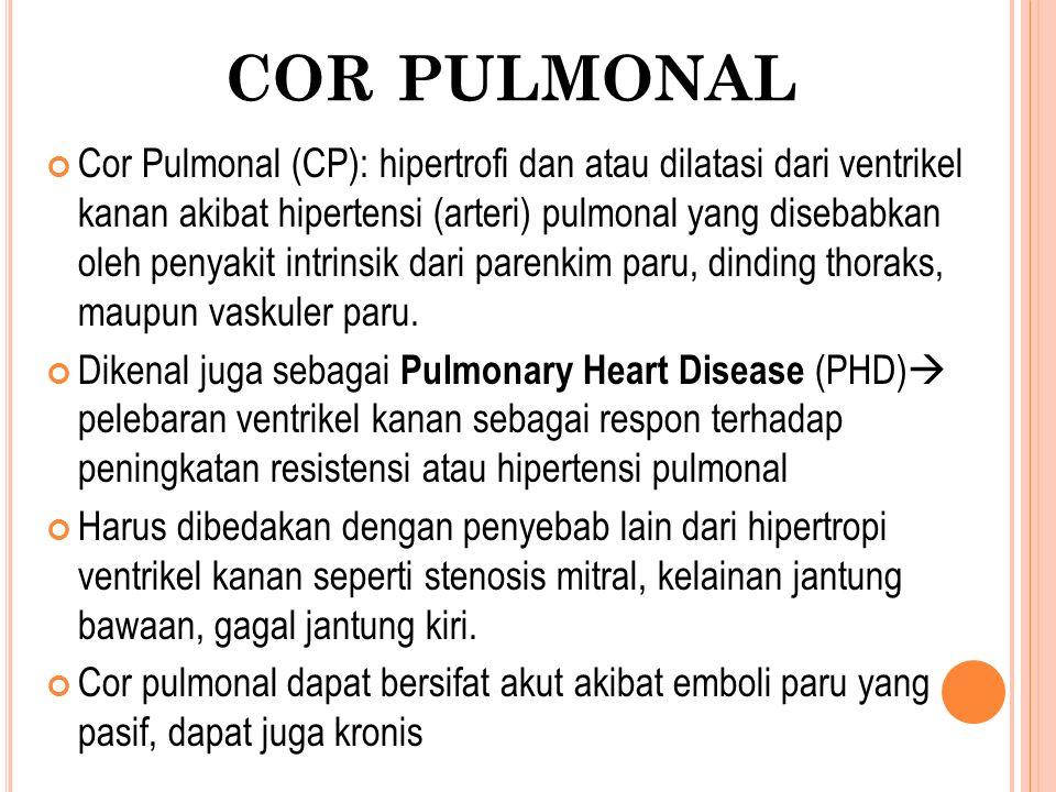 Cor Pulmonal (CP): hipertrofi dan atau dilatasi dari ventrikel kanan akibat hipertensi (arteri) pulmonal yang disebabkan oleh penyakit intrinsik dari parenkim paru, dinding thoraks, maupun vaskuler paru.