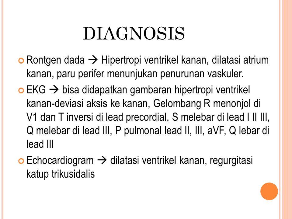 DIAGNOSIS Rontgen dada  Hipertropi ventrikel kanan, dilatasi atrium kanan, paru perifer menunjukan penurunan vaskuler. EKG  bisa didapatkan gambaran