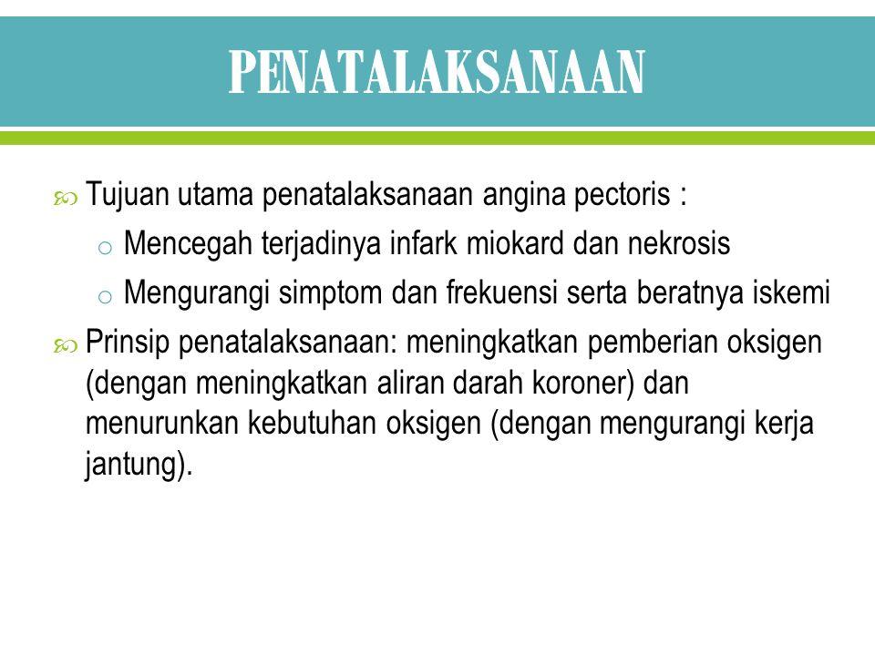  Tujuan utama penatalaksanaan angina pectoris : o Mencegah terjadinya infark miokard dan nekrosis o Mengurangi simptom dan frekuensi serta beratnya i