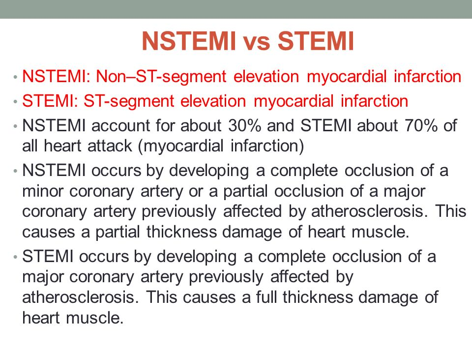 NSTEMI vs STEMI NSTEMI: Non–ST-segment elevation myocardial infarction STEMI: ST-segment elevation myocardial infarction NSTEMI account for about 30% and STEMI about 70% of all heart attack (myocardial infarction) NSTEMI occurs by developing a complete occlusion of a minor coronary artery or a partial occlusion of a major coronary artery previously affected by atherosclerosis.