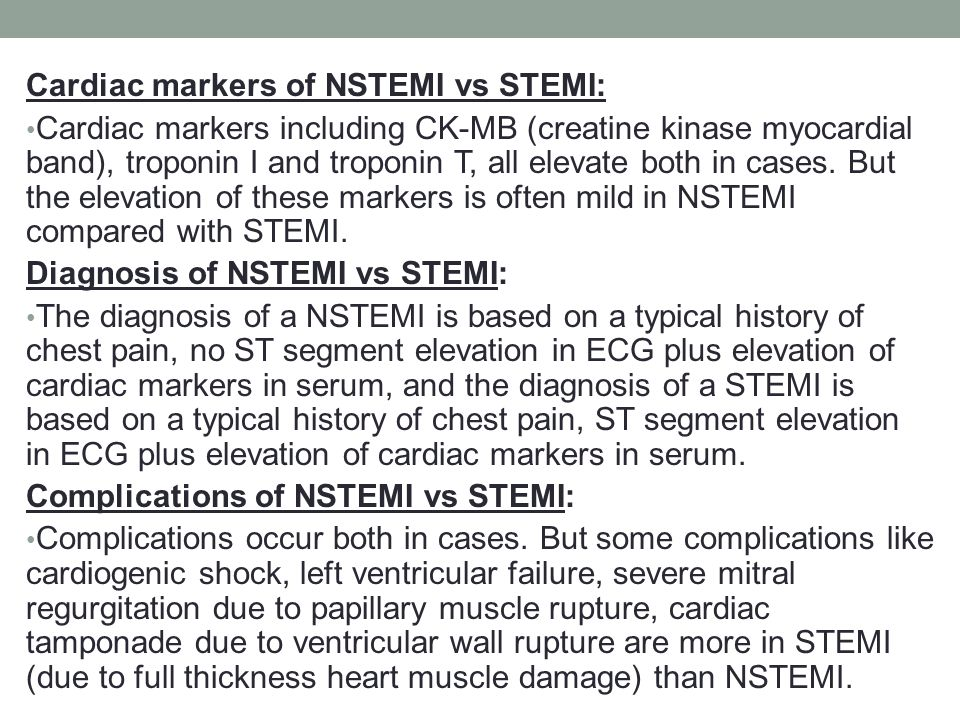 Cardiac markers of NSTEMI vs STEMI: Cardiac markers including CK-MB (creatine kinase myocardial band), troponin I and troponin T, all elevate both in