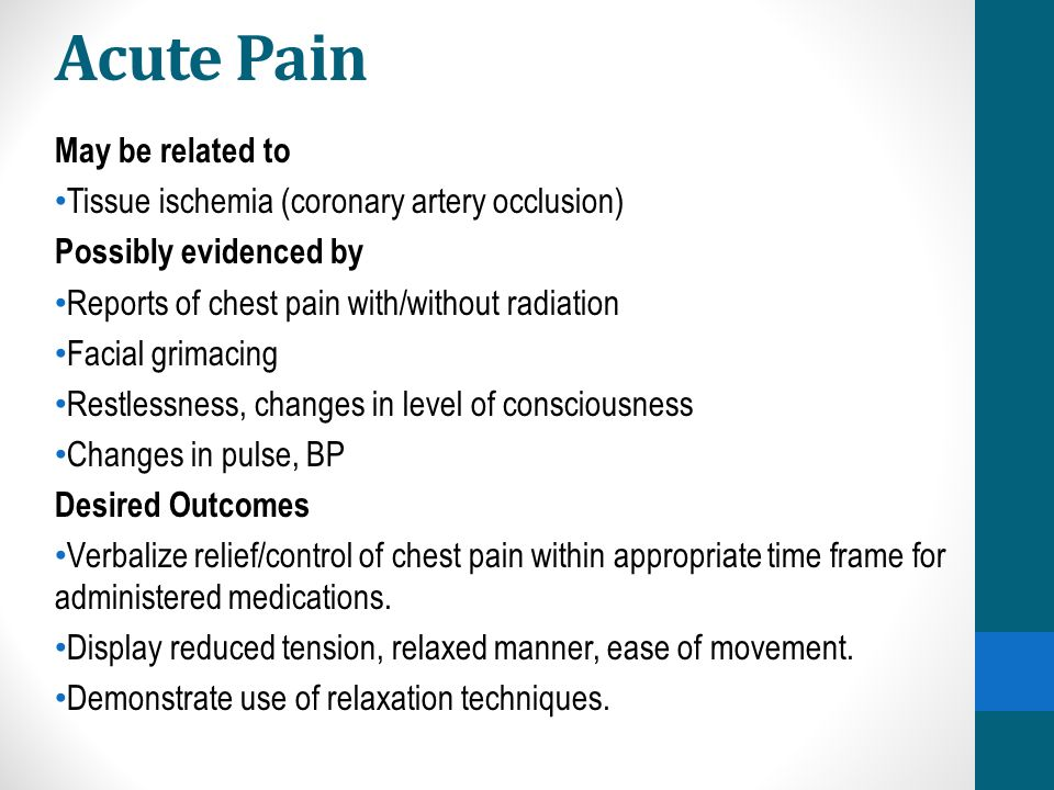 Acute Pain May be related to Tissue ischemia (coronary artery occlusion) Possibly evidenced by Reports of chest pain with/without radiation Facial grimacing Restlessness, changes in level of consciousness Changes in pulse, BP Desired Outcomes Verbalize relief/control of chest pain within appropriate time frame for administered medications.