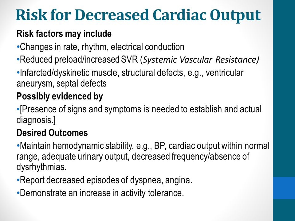 Risk for Decreased Cardiac Output Risk factors may include Changes in rate, rhythm, electrical conduction Reduced preload/increased SVR ( Systemic Vas