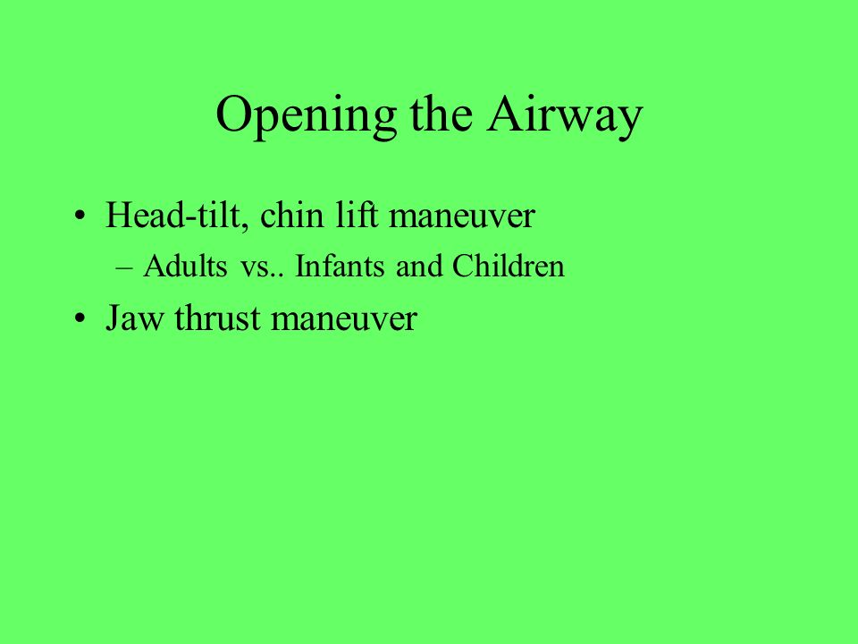 Opening the Airway Head-tilt, chin lift maneuver –Adults vs.. Infants and Children Jaw thrust maneuver