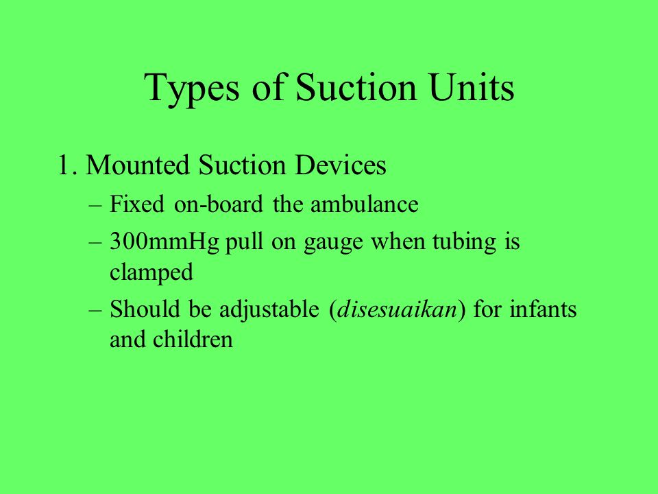 Types of Suction Units 1. Mounted Suction Devices –Fixed on-board the ambulance –300mmHg pull on gauge when tubing is clamped –Should be adjustable (d