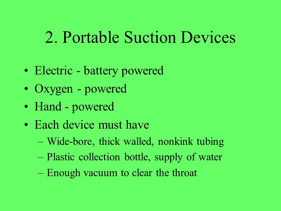 2. Portable Suction Devices Electric - battery powered Oxygen - powered Hand - powered Each device must have –Wide-bore, thick walled, nonkink tubing