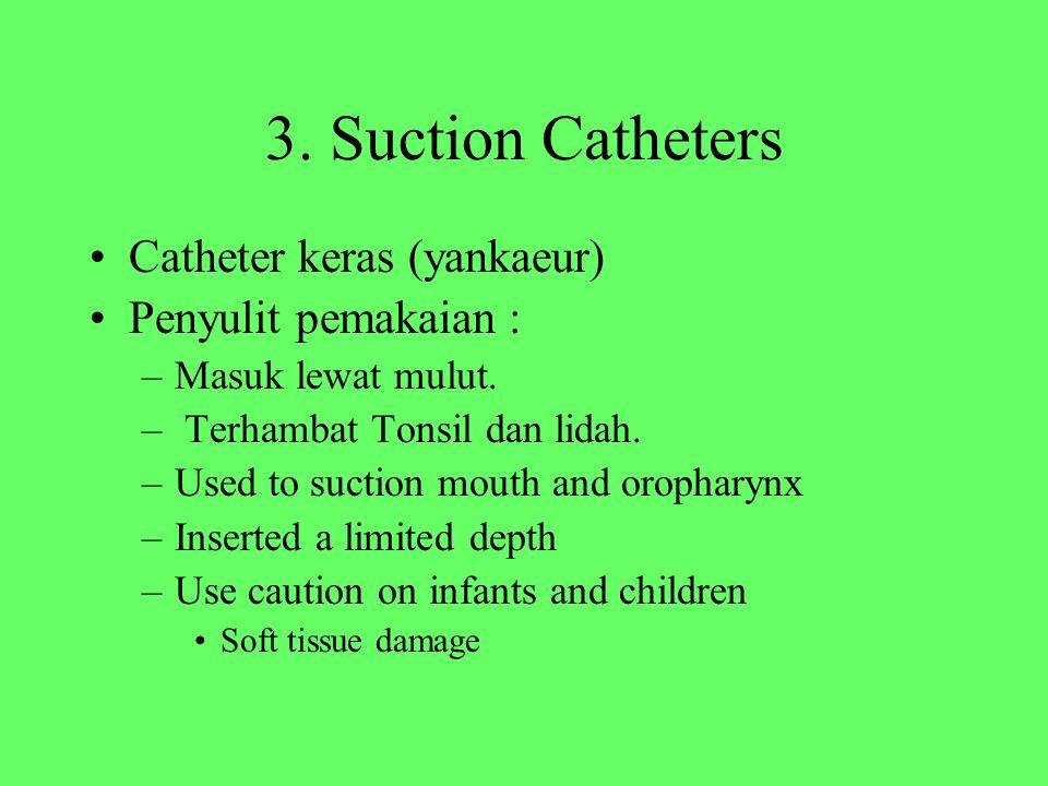 3. Suction Catheters Catheter keras (yankaeur) Penyulit pemakaian : –Masuk lewat mulut. – Terhambat Tonsil dan lidah. –Used to suction mouth and oroph