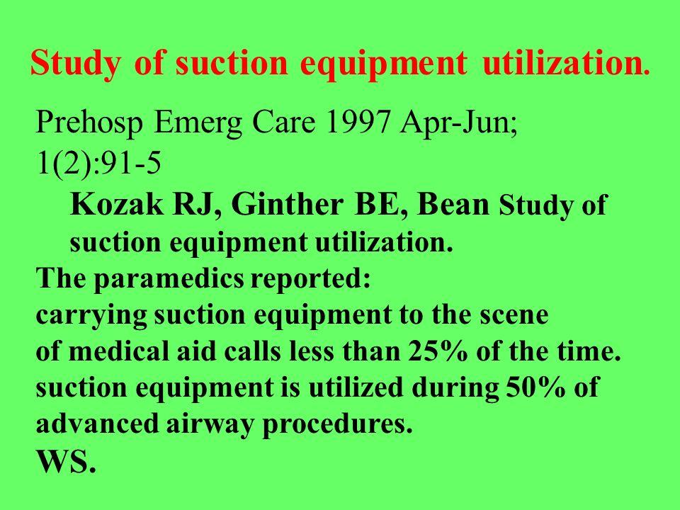 Prehosp Emerg Care 1997 Apr-Jun; 1(2):91-5 Kozak RJ, Ginther BE, Bean Study of suction equipment utilization. The paramedics reported: carrying suctio