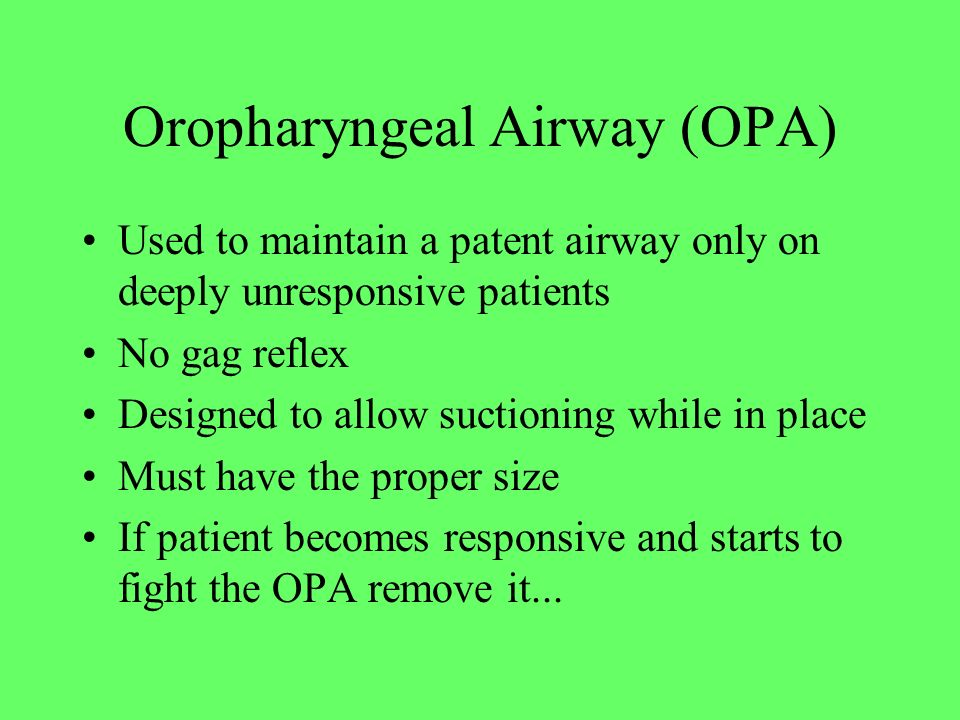 Oropharyngeal Airway (OPA) Used to maintain a patent airway only on deeply unresponsive patients No gag reflex Designed to allow suctioning while in p