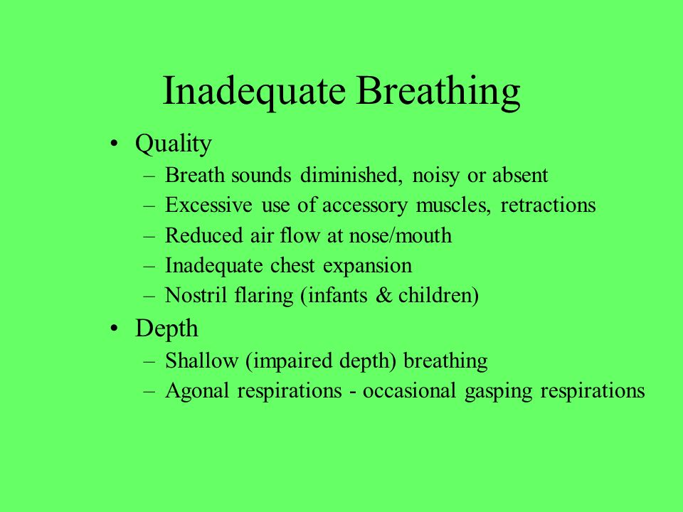 Quality –Breath sounds diminished, noisy or absent –Excessive use of accessory muscles, retractions –Reduced air flow at nose/mouth –Inadequate chest