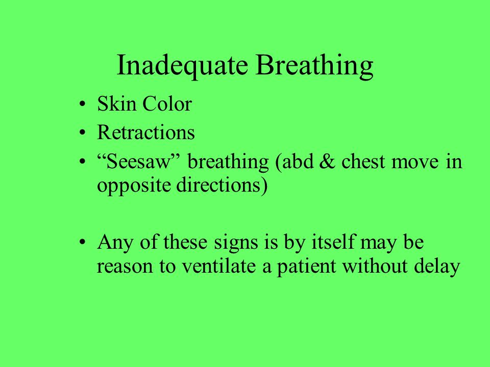 """Skin Color Retractions """"Seesaw"""" breathing (abd & chest move in opposite directions) Any of these signs is by itself may be reason to ventilate a patie"""