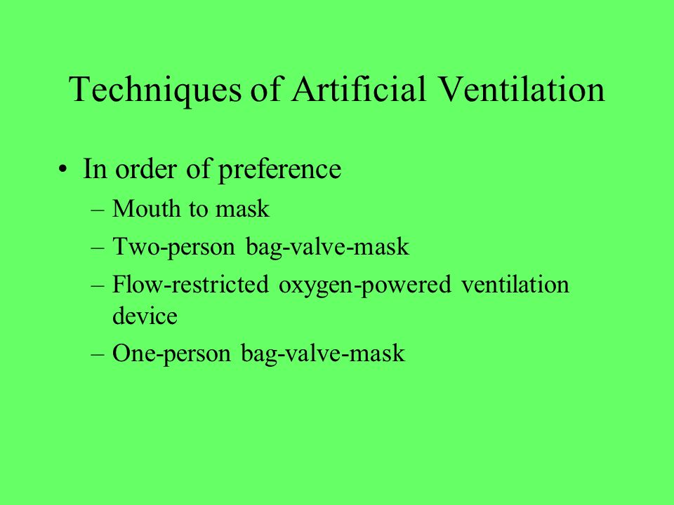 Techniques of Artificial Ventilation In order of preference –Mouth to mask –Two-person bag-valve-mask –Flow-restricted oxygen-powered ventilation devi