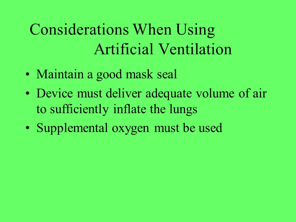 Considerations When Using Artificial Ventilation Maintain a good mask seal Device must deliver adequate volume of air to sufficiently inflate the lung
