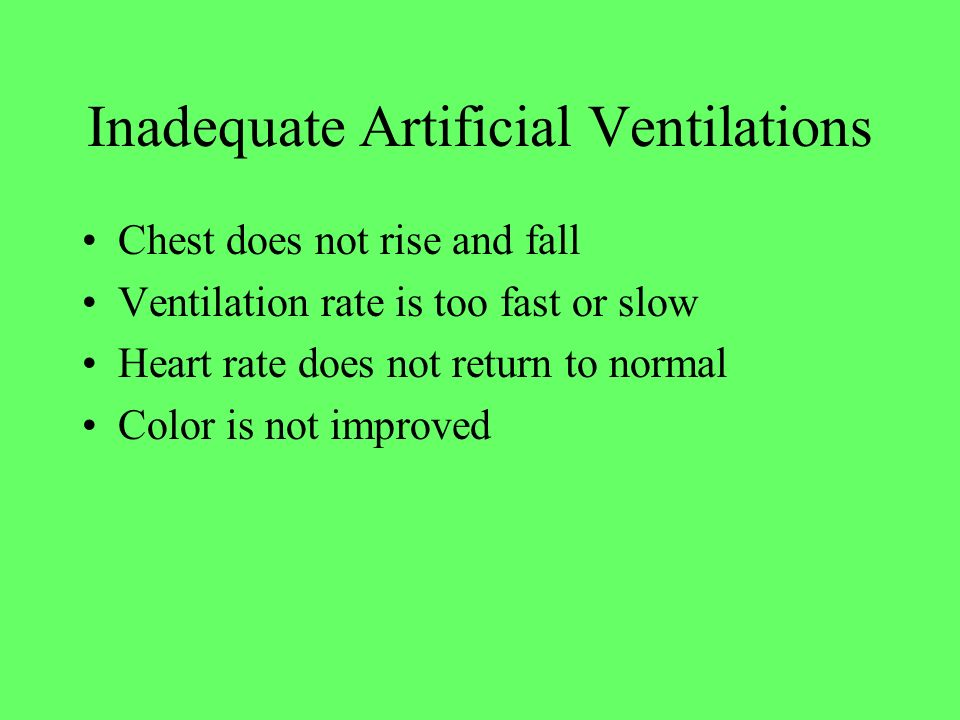 Inadequate Artificial Ventilations Chest does not rise and fall Ventilation rate is too fast or slow Heart rate does not return to normal Color is not