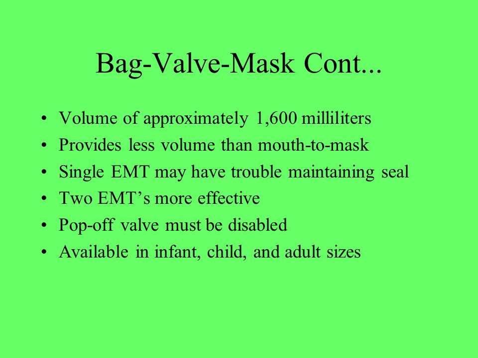 Bag-Valve-Mask Cont... Volume of approximately 1,600 milliliters Provides less volume than mouth-to-mask Single EMT may have trouble maintaining seal