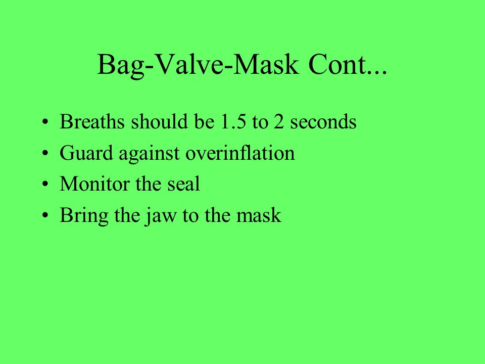 Bag-Valve-Mask Cont... Breaths should be 1.5 to 2 seconds Guard against overinflation Monitor the seal Bring the jaw to the mask