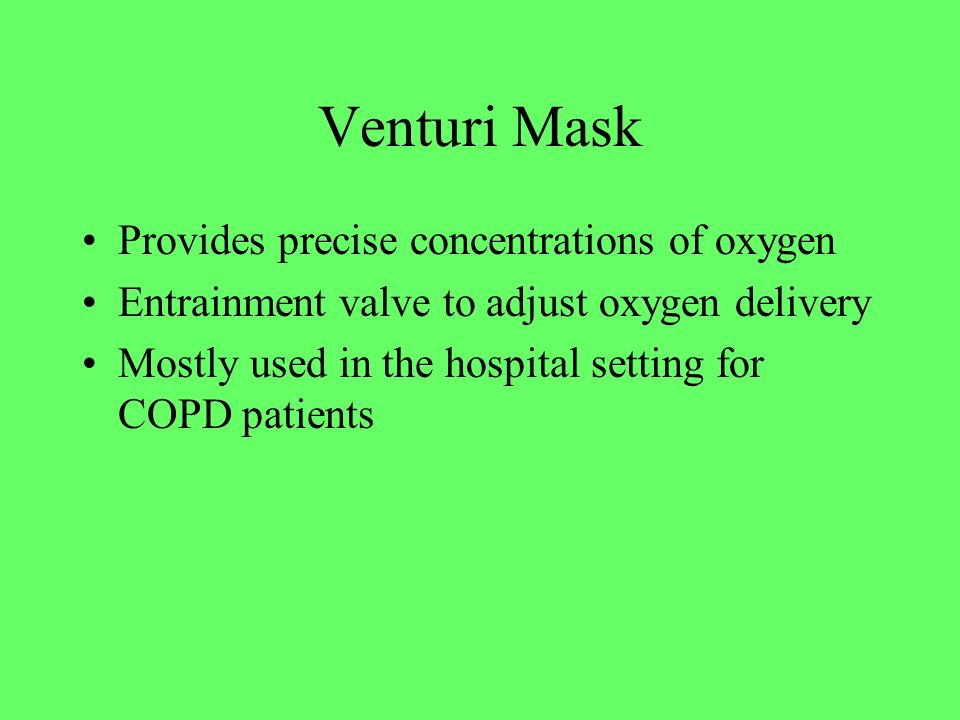 Venturi Mask Provides precise concentrations of oxygen Entrainment valve to adjust oxygen delivery Mostly used in the hospital setting for COPD patien