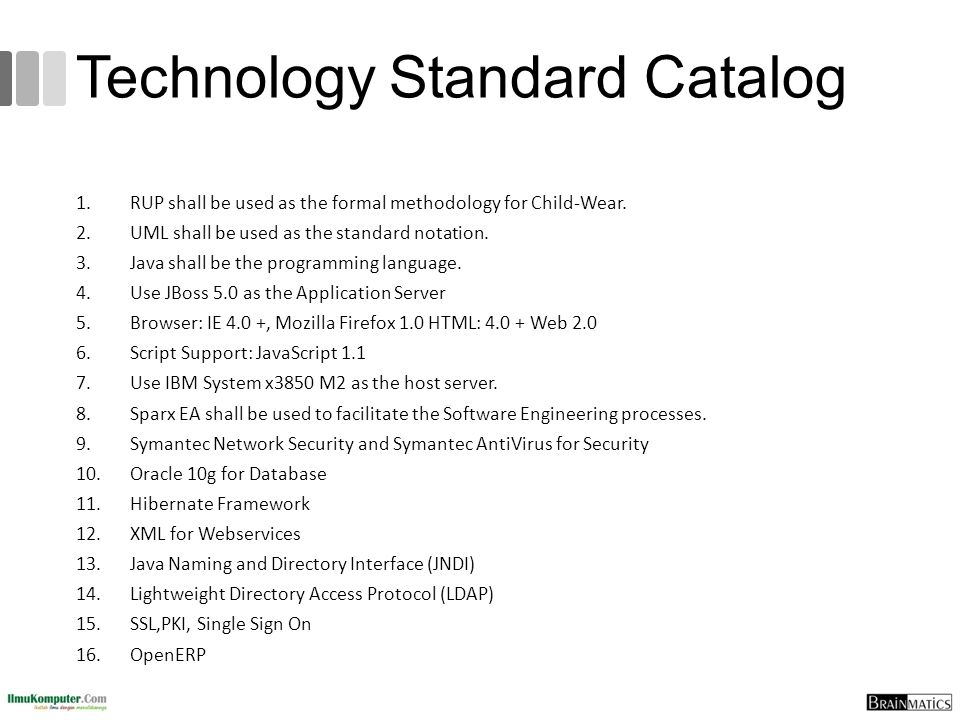 Technology Standard Catalog 1.RUP shall be used as the formal methodology for Child‐Wear. 2.UML shall be used as the standard notation. 3.Java shall b