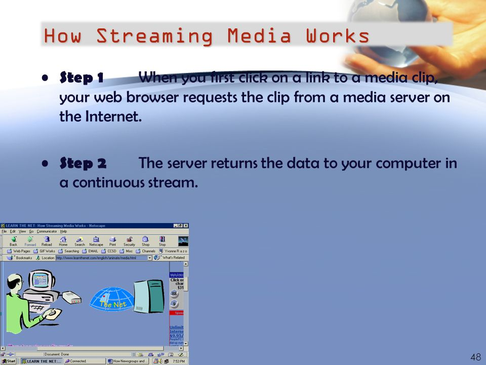 How Streaming Media Works Step 1 When you first click on a link to a media clip, your web browser requests the clip from a media server on the Interne