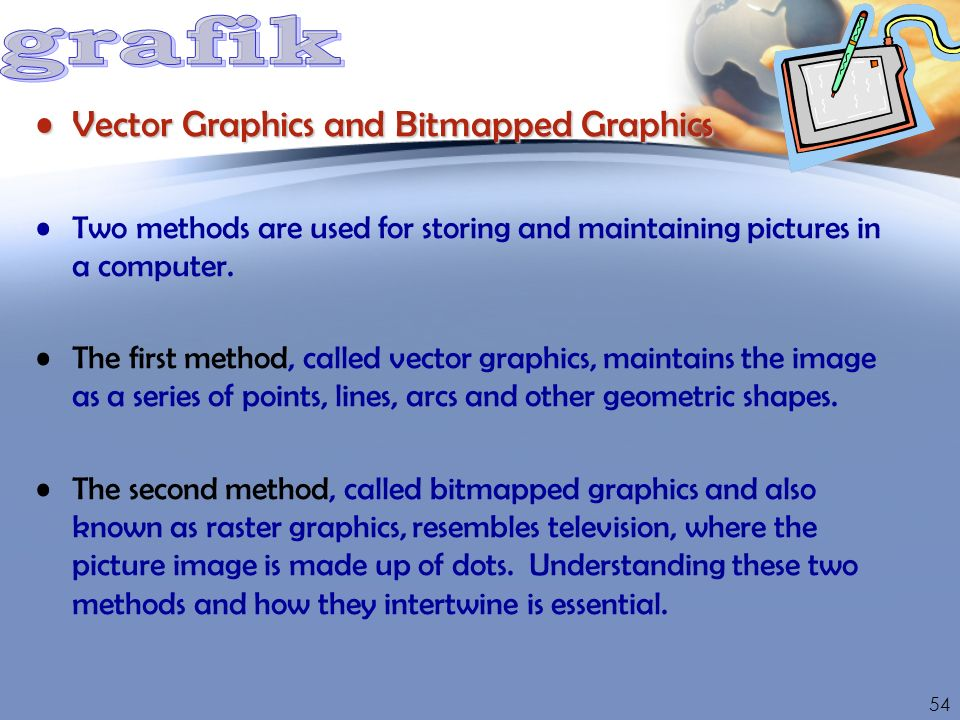 Vector Graphics and Bitmapped GraphicsVector Graphics and Bitmapped Graphics Two methods are used for storing and maintaining pictures in a computer.