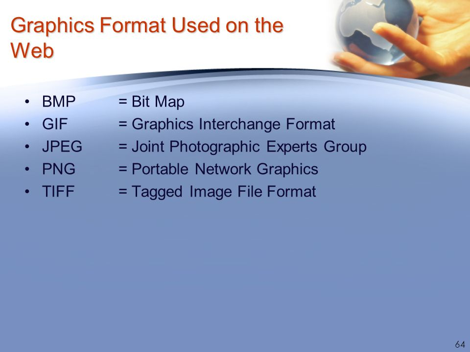 Graphics Format Used on the Web BMP = Bit Map GIF = Graphics Interchange Format JPEG= Joint Photographic Experts Group PNG = Portable Network Graphics
