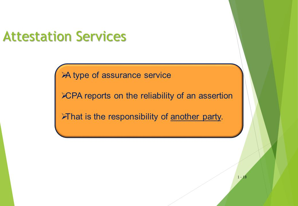1 - 18 Attestation Services  A type of assurance service  CPA reports on the reliability of an assertion  That is the responsibility of another par