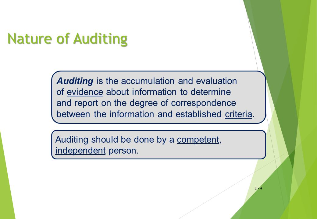 1 - 4 Nature of Auditing Nature of Auditing Auditing is the accumulation and evaluation of evidence about information to determine and report on the degree of correspondence between the information and established criteria.