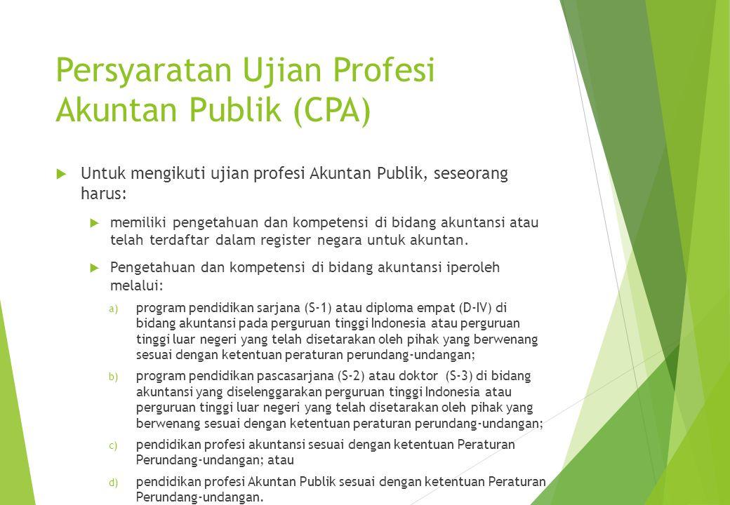 Persyaratan Ujian Profesi Akuntan Publik (CPA)  Untuk mengikuti ujian profesi Akuntan Publik, seseorang harus:  memiliki pengetahuan dan kompetensi di bidang akuntansi atau telah terdaftar dalam register negara untuk akuntan.