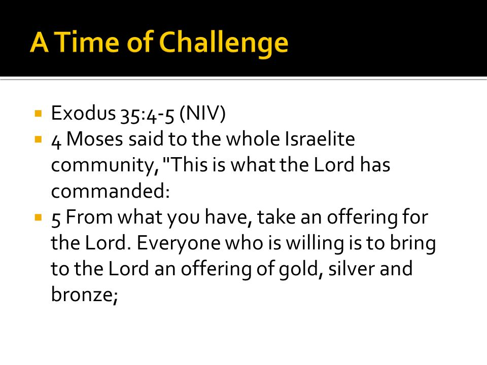 Exodus 35:4-5 (NIV)  4 Moses said to the whole Israelite community, This is what the Lord has commanded:  5 From what you have, take an offering for the Lord.