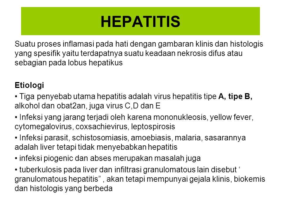HEPATITIS Suatu proses inflamasi pada hati dengan gambaran klinis dan histologis yang spesifik yaitu terdapatnya suatu keadaan nekrosis difus atau sebagian pada lobus hepatikus Etiologi Tiga penyebab utama hepatitis adalah virus hepatitis tipe A, tipe B, alkohol dan obat2an, juga virus C,D dan E Infeksi yang jarang terjadi oleh karena mononukleosis, yellow fever, cytomegalovirus, coxsachievirus, leptospirosis Infeksi parasit, schistosomiasis, amoebiasis, malaria, sasarannya adalah liver tetapi tidak menyebabkan hepatitis infeksi piogenic dan abses merupakan masalah juga tuberkulosis pada liver dan infiltrasi granulomatous lain disebut ' granulomatous hepatitis , akan tetapi mempunyai gejala klinis, biokemis dan histologis yang berbeda